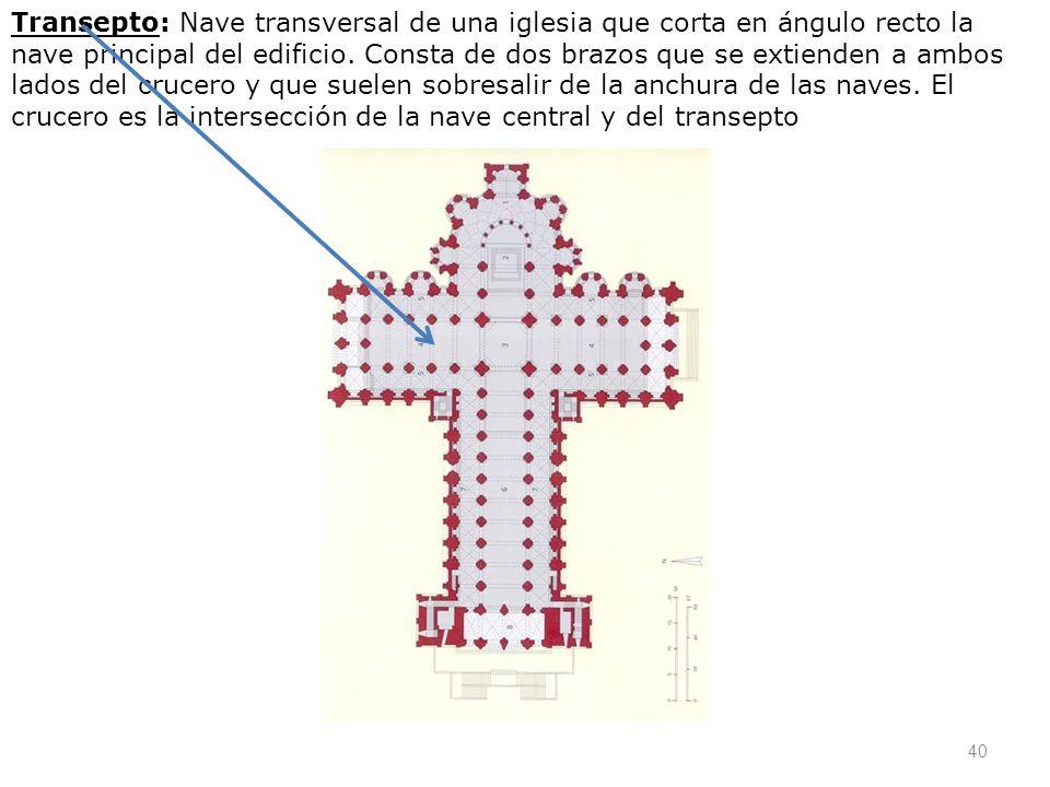40 Transepto: Nave transversal de una iglesia que corta en ángulo recto la nave principal del edificio. Consta de dos brazos que se extienden a ambos