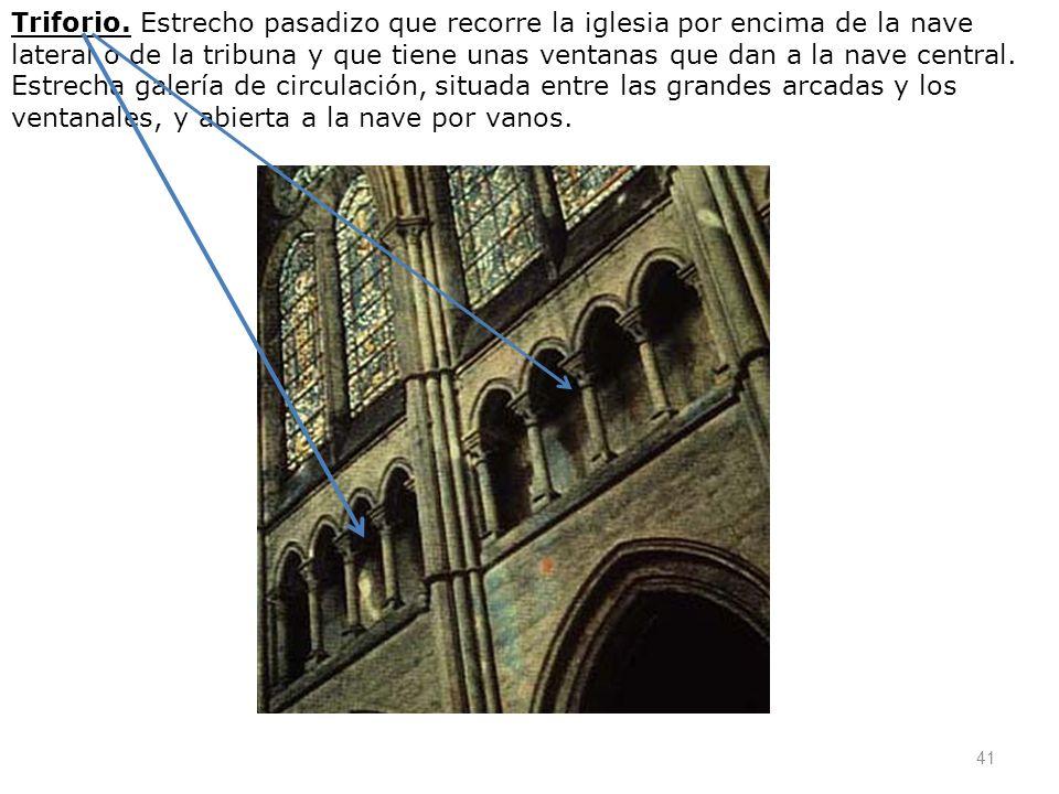 41 Triforio. Estrecho pasadizo que recorre la iglesia por encima de la nave lateral o de la tribuna y que tiene unas ventanas que dan a la nave centra