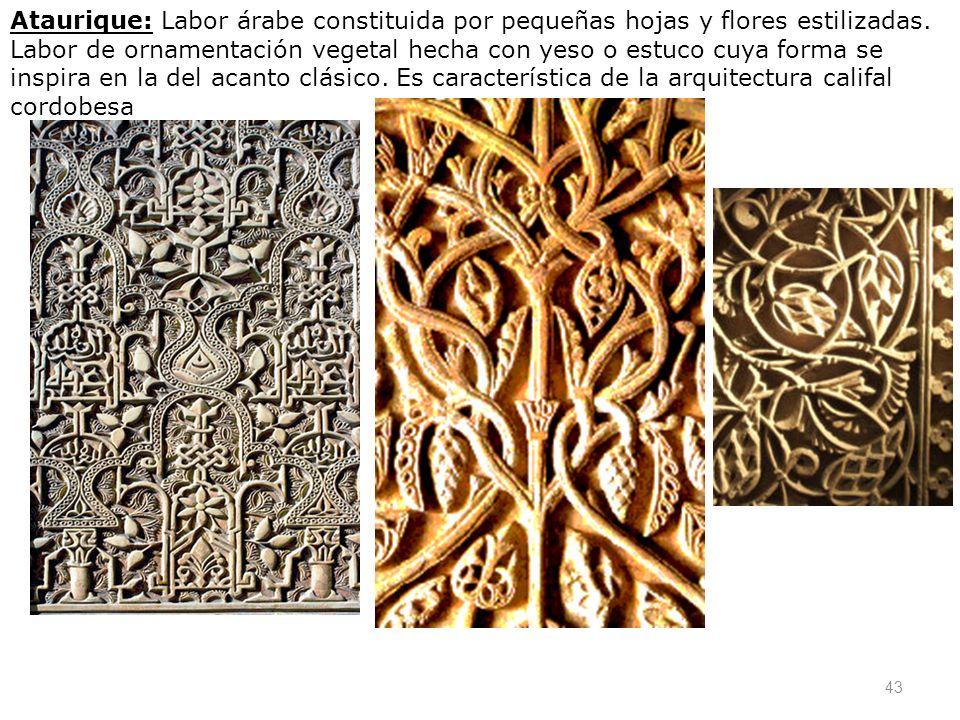 43 Ataurique: Labor árabe constituida por pequeñas hojas y flores estilizadas. Labor de ornamentación vegetal hecha con yeso o estuco cuya forma se in