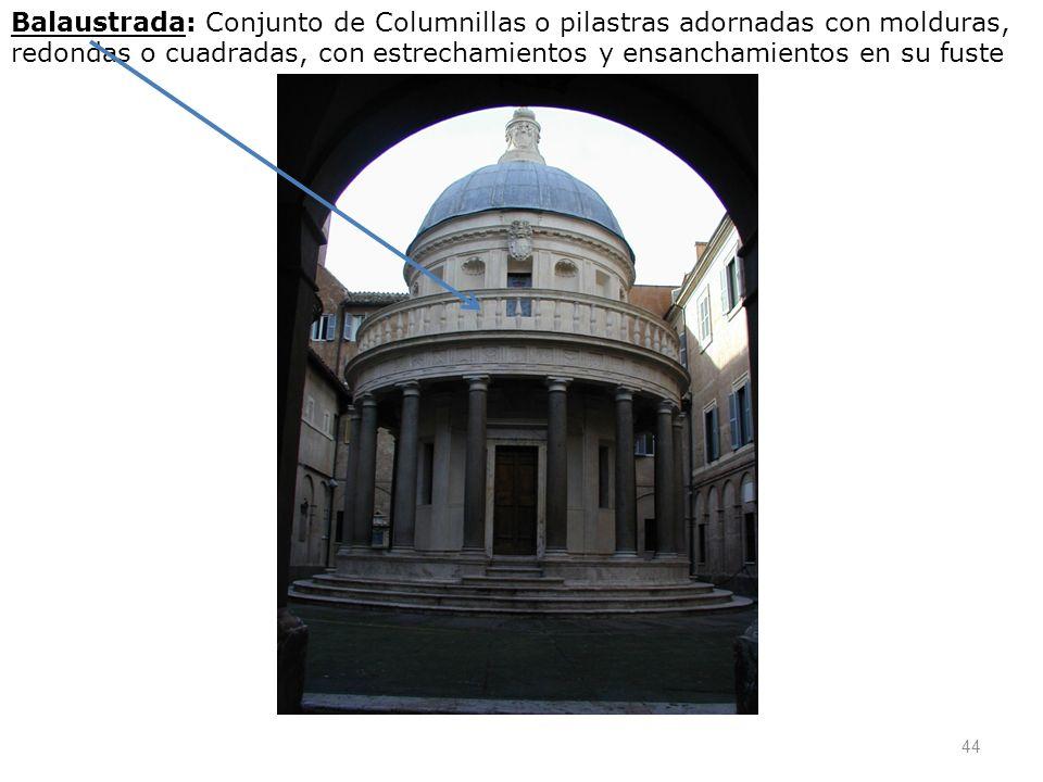 44 Balaustrada: Conjunto de Columnillas o pilastras adornadas con molduras, redondas o cuadradas, con estrechamientos y ensanchamientos en su fuste