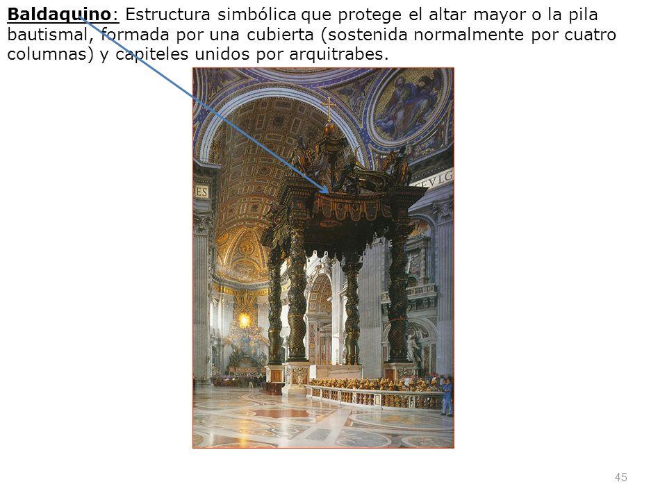 45 Baldaquino: Estructura simbólica que protege el altar mayor o la pila bautismal, formada por una cubierta (sostenida normalmente por cuatro columna