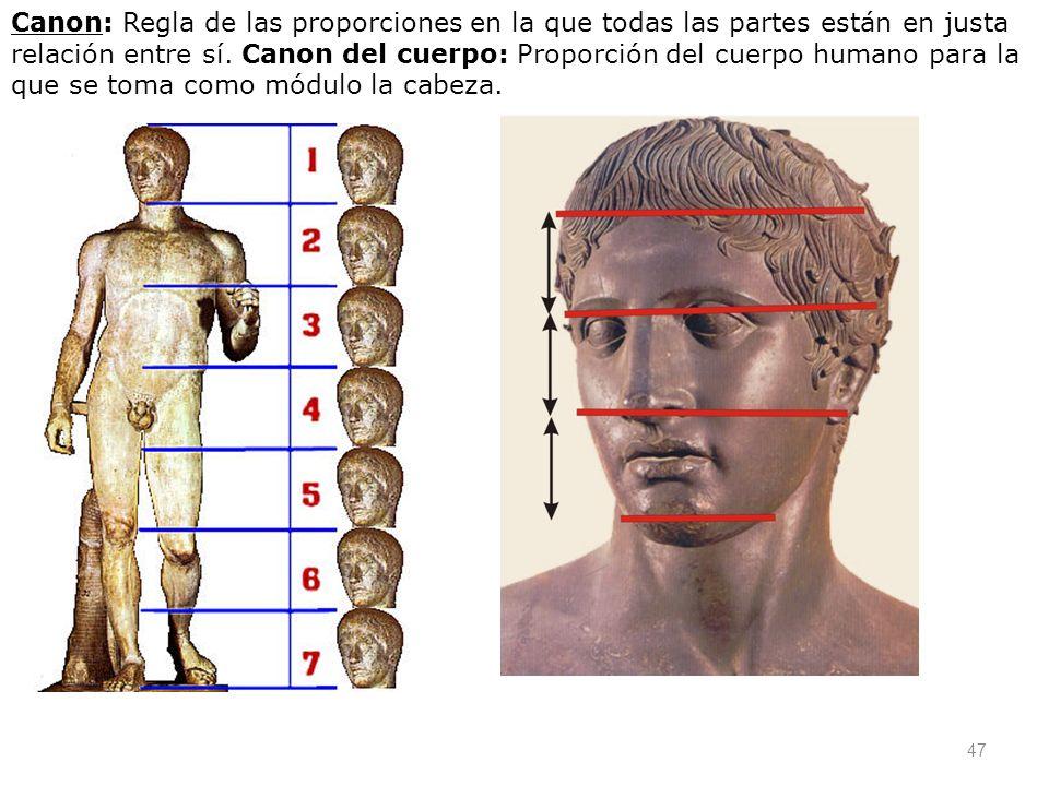 47 Canon: Regla de las proporciones en la que todas las partes están en justa relación entre sí. Canon del cuerpo: Proporción del cuerpo humano para l