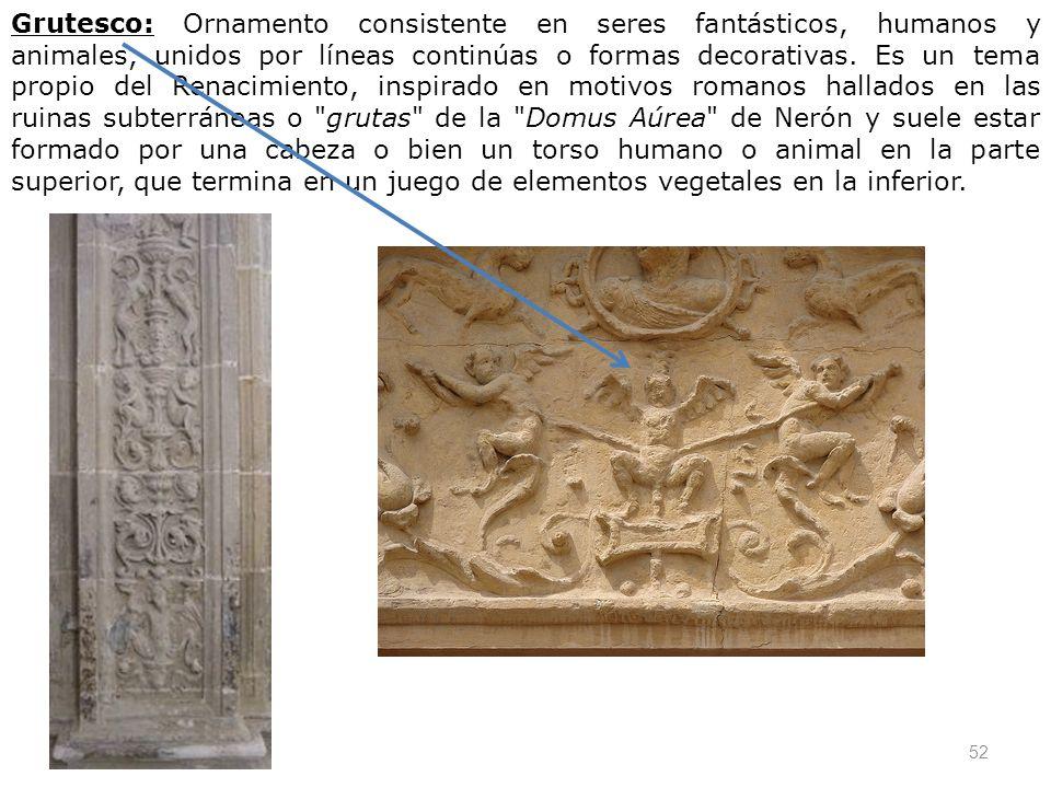 52 Grutesco: Ornamento consistente en seres fantásticos, humanos y animales, unidos por líneas continúas o formas decorativas. Es un tema propio del R
