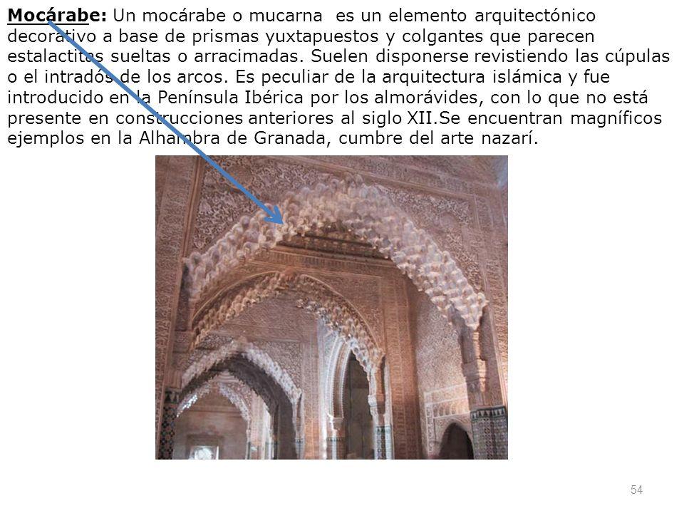 54 Mocárabe: Un mocárabe o mucarna es un elemento arquitectónico decorativo a base de prismas yuxtapuestos y colgantes que parecen estalactitas suelta