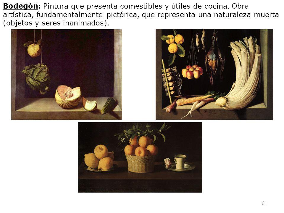 61 Bodegón: Pintura que presenta comestibles y útiles de cocina. Obra artística, fundamentalmente pictórica, que representa una naturaleza muerta (obj