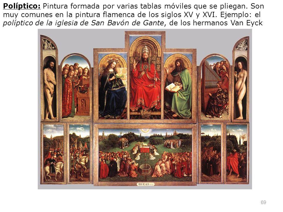 69 Políptico: Pintura formada por varias tablas móviles que se pliegan. Son muy comunes en la pintura flamenca de los siglos XV y XVI. Ejemplo: el pol