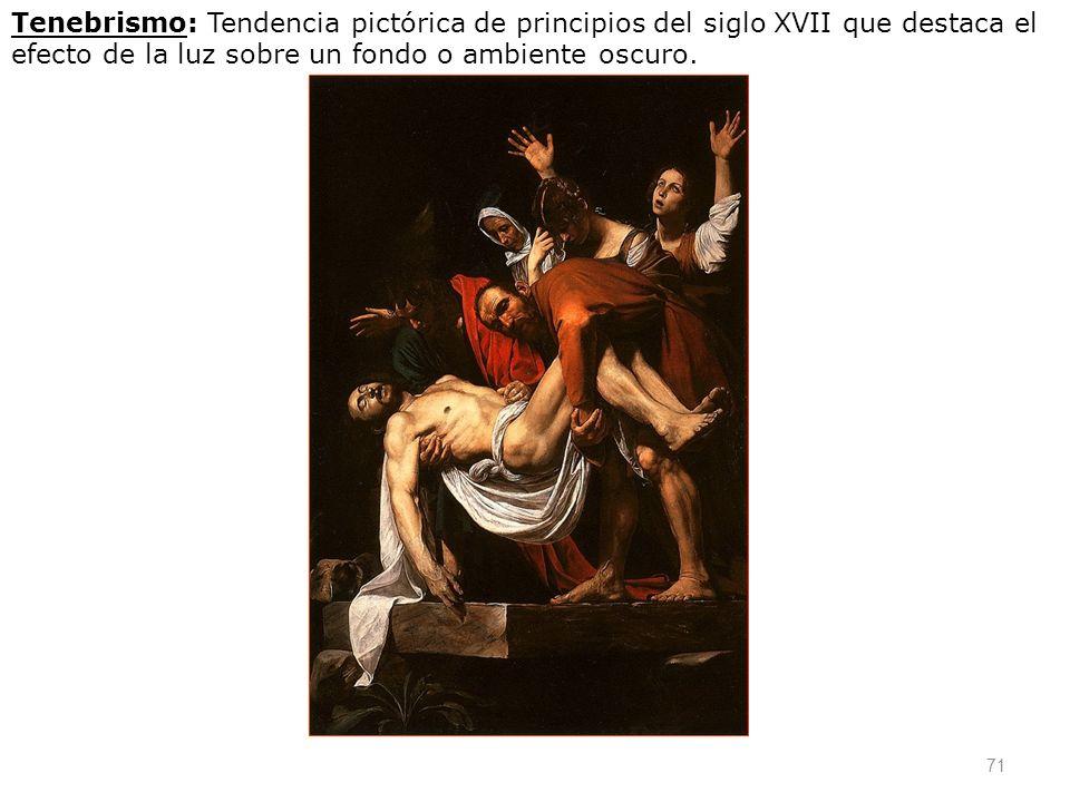 71 Tenebrismo: Tendencia pictórica de principios del siglo XVII que destaca el efecto de la luz sobre un fondo o ambiente oscuro.