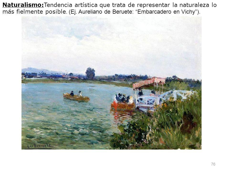 76 Naturalismo:Tendencia artística que trata de representar la naturaleza lo más fielmente posible. (Ej. Aureliano de Beruete: Embarcadero en Vichy).