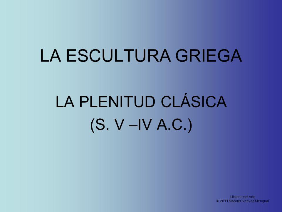 LA ESCULTURA GRIEGA LA PLENITUD CLÁSICA (S. V –IV A.C.) Historia del Arte © 2011 Manuel Alcayde Mengual