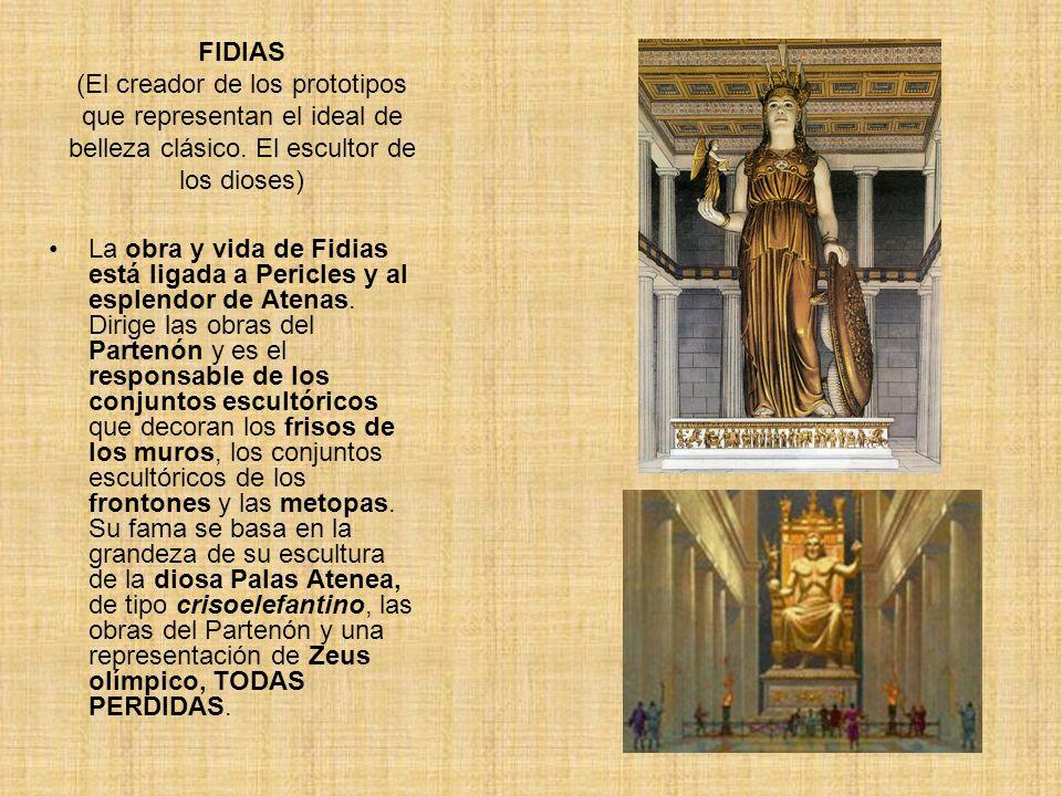 FIDIAS (El creador de los prototipos que representan el ideal de belleza clásico. El escultor de los dioses) La obra y vida de Fidias está ligada a Pe
