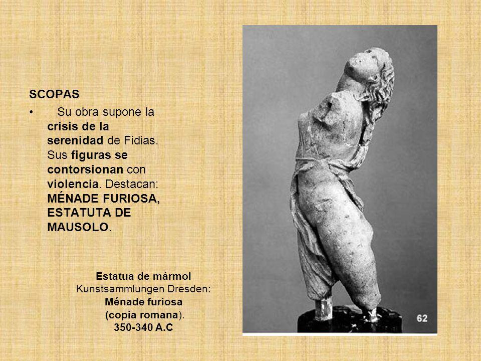 SCOPAS Su obra supone la crisis de la serenidad de Fidias. Sus figuras se contorsionan con violencia. Destacan: MÉNADE FURIOSA, ESTATUTA DE MAUSOLO. E