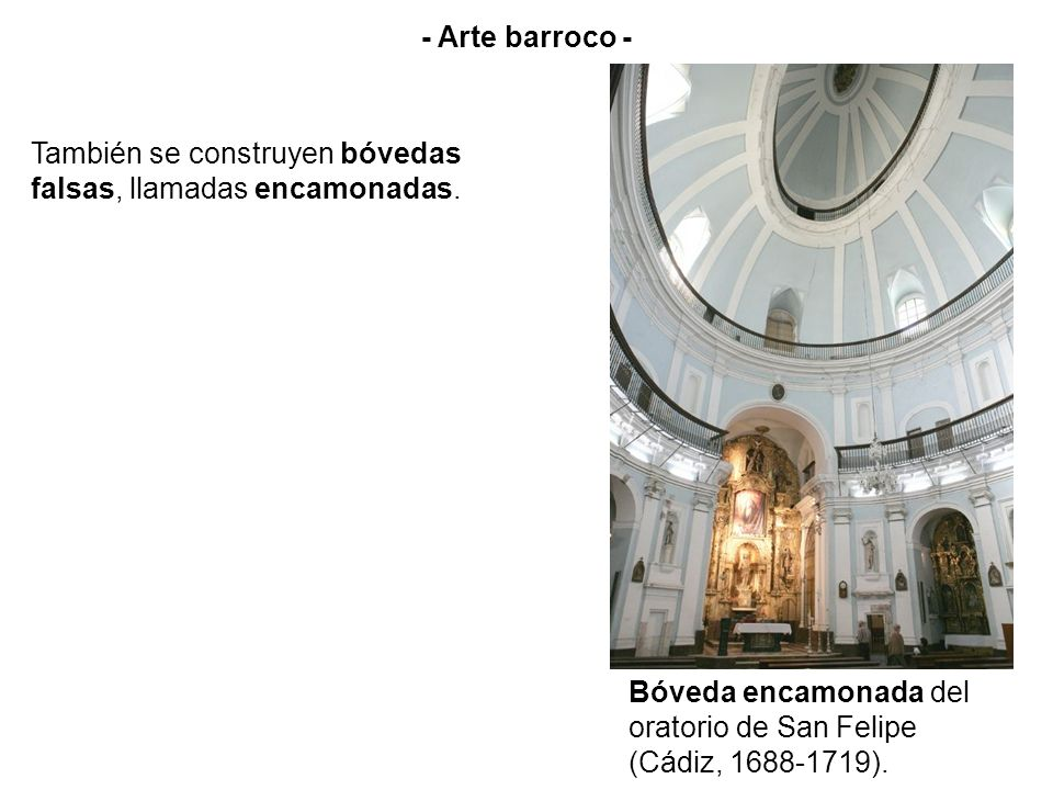 - Arte barroco - También se construyen bóvedas falsas, llamadas encamonadas. Bóveda encamonada del oratorio de San Felipe (Cádiz, 1688-1719).