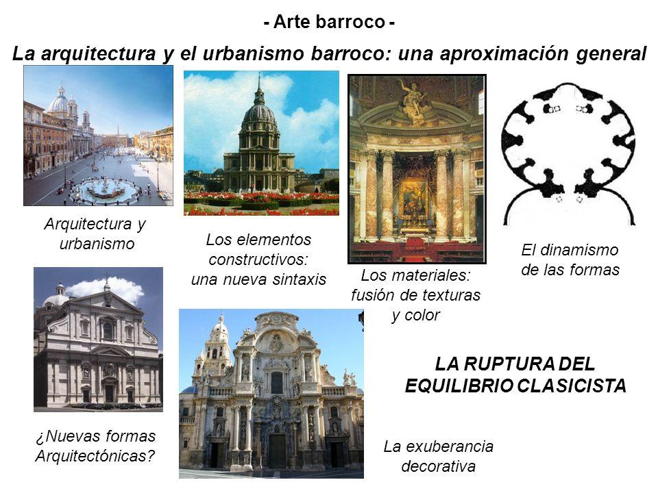 LA ARQUITECTURA Y EL URBANISMO BARROCO La arquitectura es la principal manifestación del estilo barroco: las demás artes (escultura, pintura, etc.) se someten a ella para conseguir el efecto de conjunto.