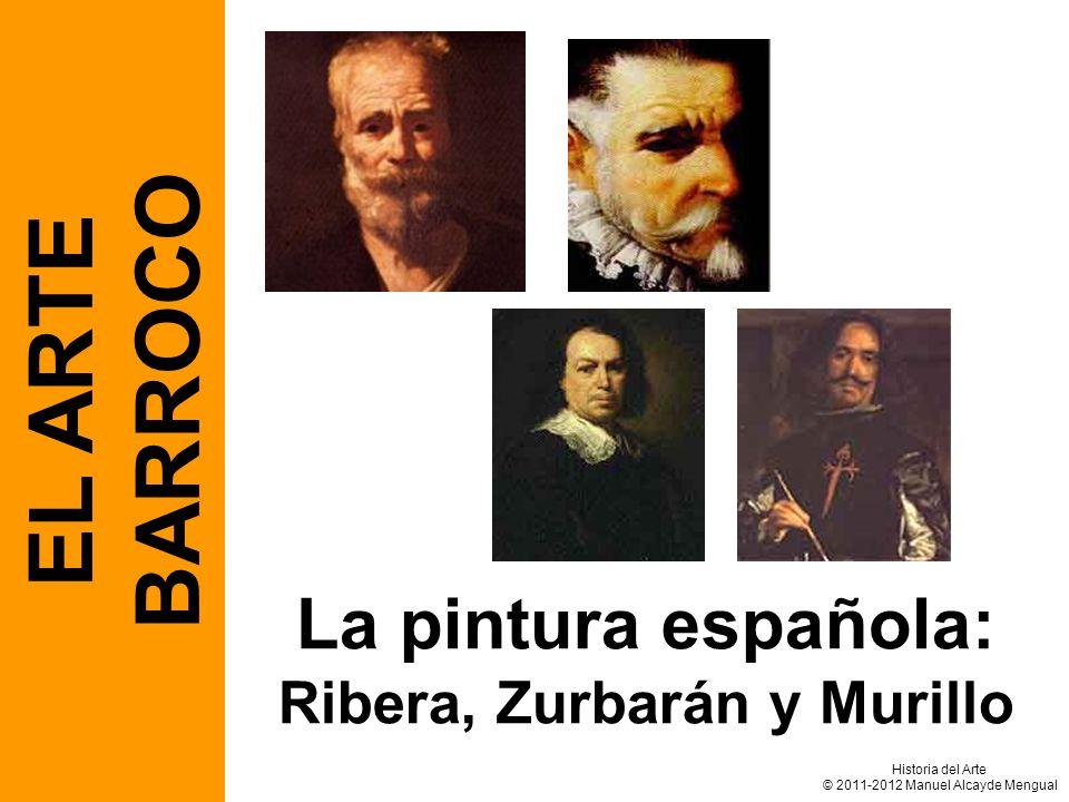 La pintura española: Ribera, Zurbarán y Murillo EL ARTE BARROCO Historia del Arte © 2011-2012 Manuel Alcayde Mengual