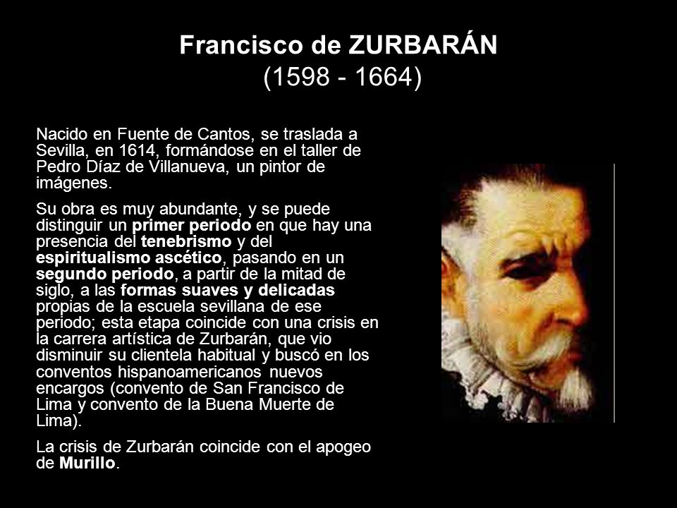 Francisco de ZURBARÁN (1598 - 1664) Nacido en Fuente de Cantos, se traslada a Sevilla, en 1614, formándose en el taller de Pedro Díaz de Villanueva, u