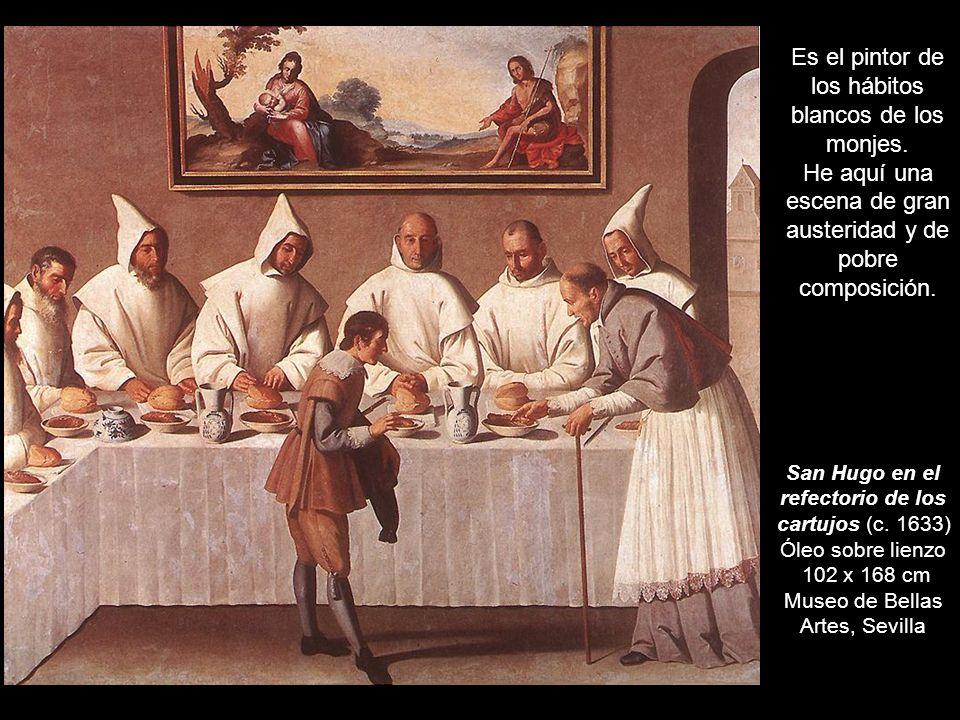 San Hugo en el refectorio de los cartujos (c. 1633) Óleo sobre lienzo 102 x 168 cm Museo de Bellas Artes, Sevilla Es el pintor de los hábitos blancos