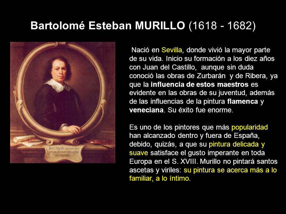 Bartolomé Esteban MURILLO (1618 - 1682) Nació en Sevilla, donde vivió la mayor parte de su vida. Inicio su formación a los diez años con Juan del Cast