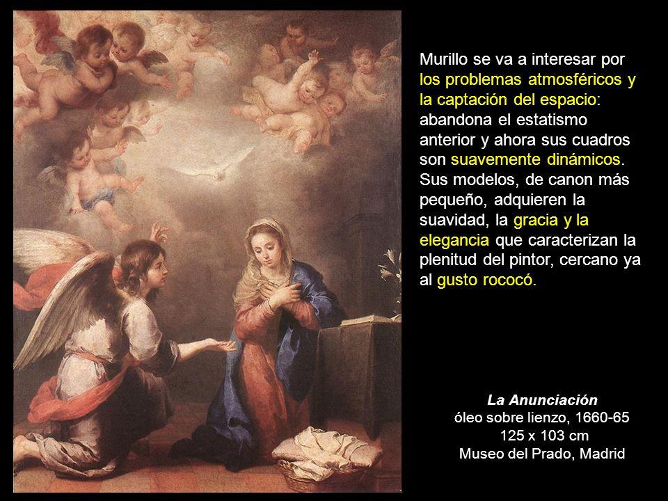 La Anunciación óleo sobre lienzo, 1660-65 125 x 103 cm Museo del Prado, Madrid Murillo se va a interesar por los problemas atmosféricos y la captación