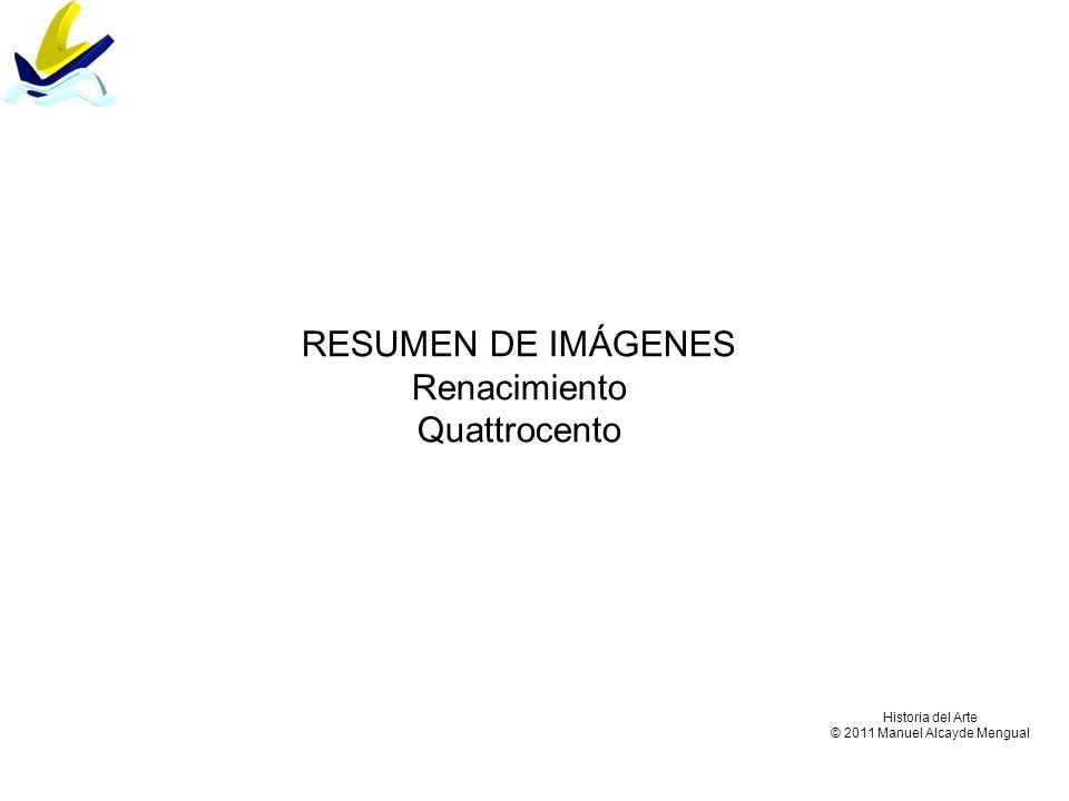 Historia del Arte © 2011 Manuel Alcayde Mengual RESUMEN DE IMÁGENES Renacimiento Quattrocento