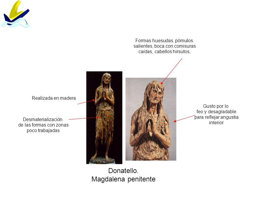 Donatello. Magdalena penitente Realizada en madera Gusto por lo feo y desagradable para reflejar angustia interior Formas huesudas, pómulos salientes,