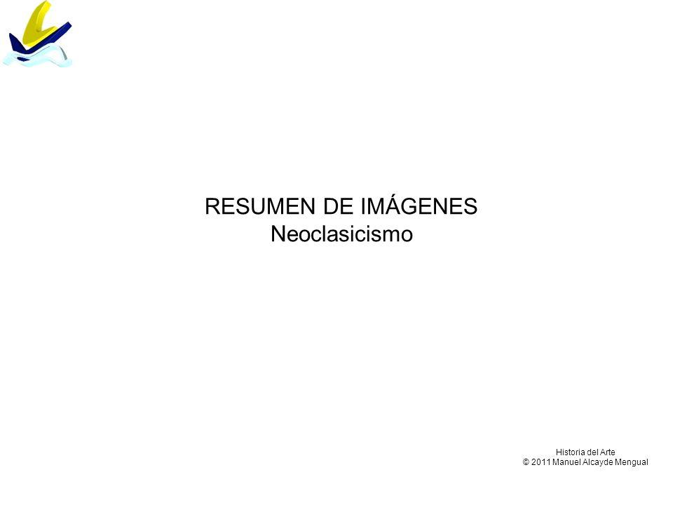RESUMEN DE IMÁGENES Neoclasicismo Historia del Arte © 2011 Manuel Alcayde Mengual