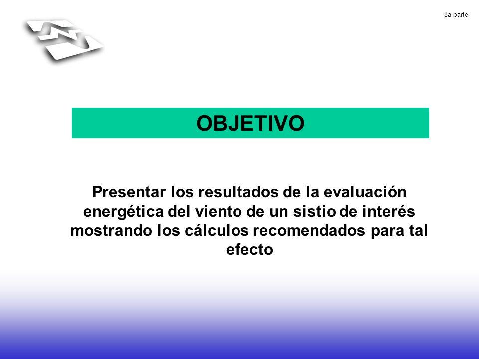 8a parte OBJETIVO Presentar los resultados de la evaluación energética del viento de un sistio de interés mostrando los cálculos recomendados para tal