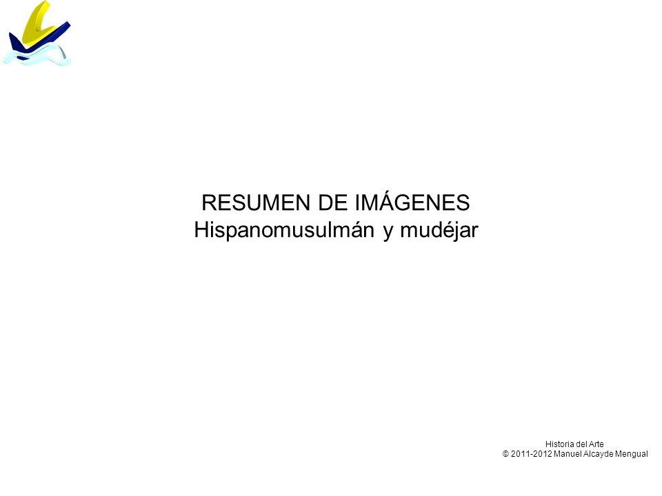 RESUMEN DE IMÁGENES Hispanomusulmán y mudéjar Historia del Arte © 2011-2012 Manuel Alcayde Mengual
