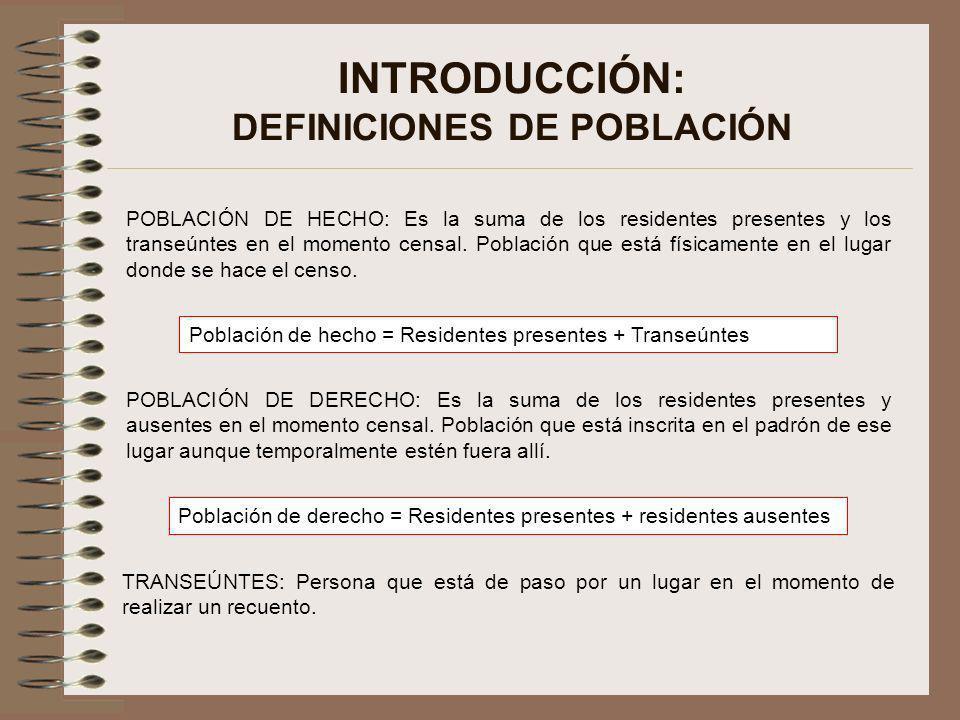 INTRODUCCIÓN: DEFINICIONES DE POBLACIÓN POBLACIÓN DE HECHO: Es la suma de los residentes presentes y los transeúntes en el momento censal. Población q