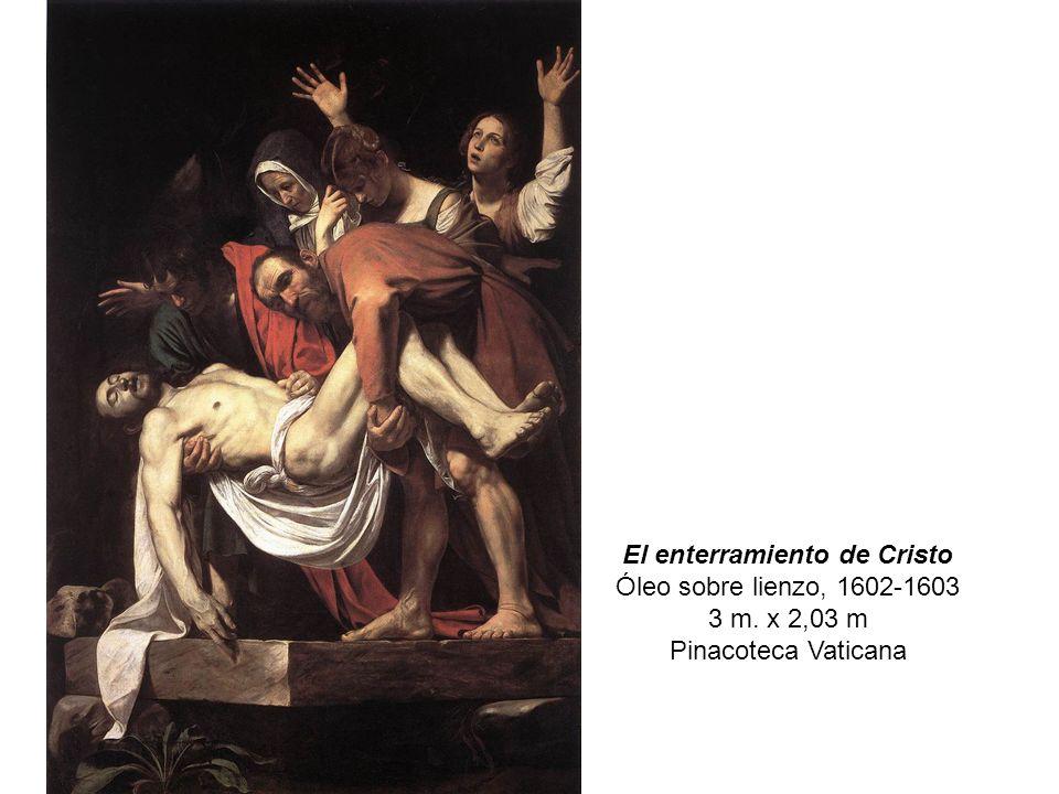 El enterramiento de Cristo Óleo sobre lienzo, 1602-1603 3 m. x 2,03 m Pinacoteca Vaticana