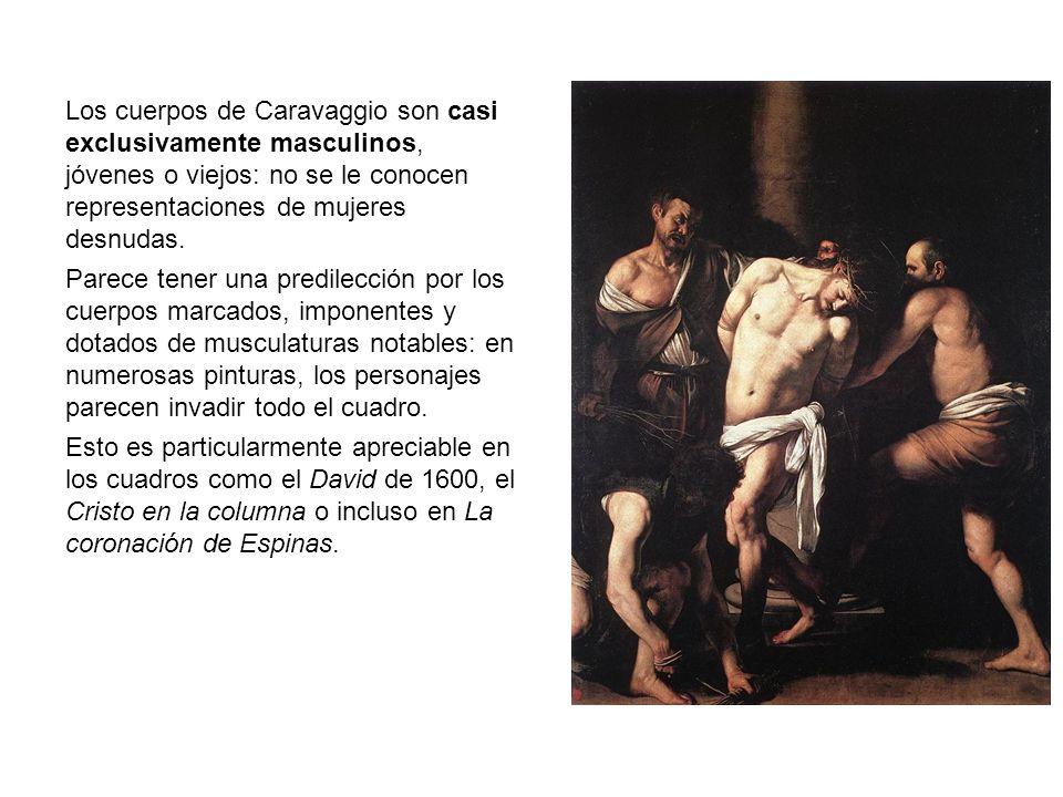 Los cuerpos de Caravaggio son casi exclusivamente masculinos, jóvenes o viejos: no se le conocen representaciones de mujeres desnudas.