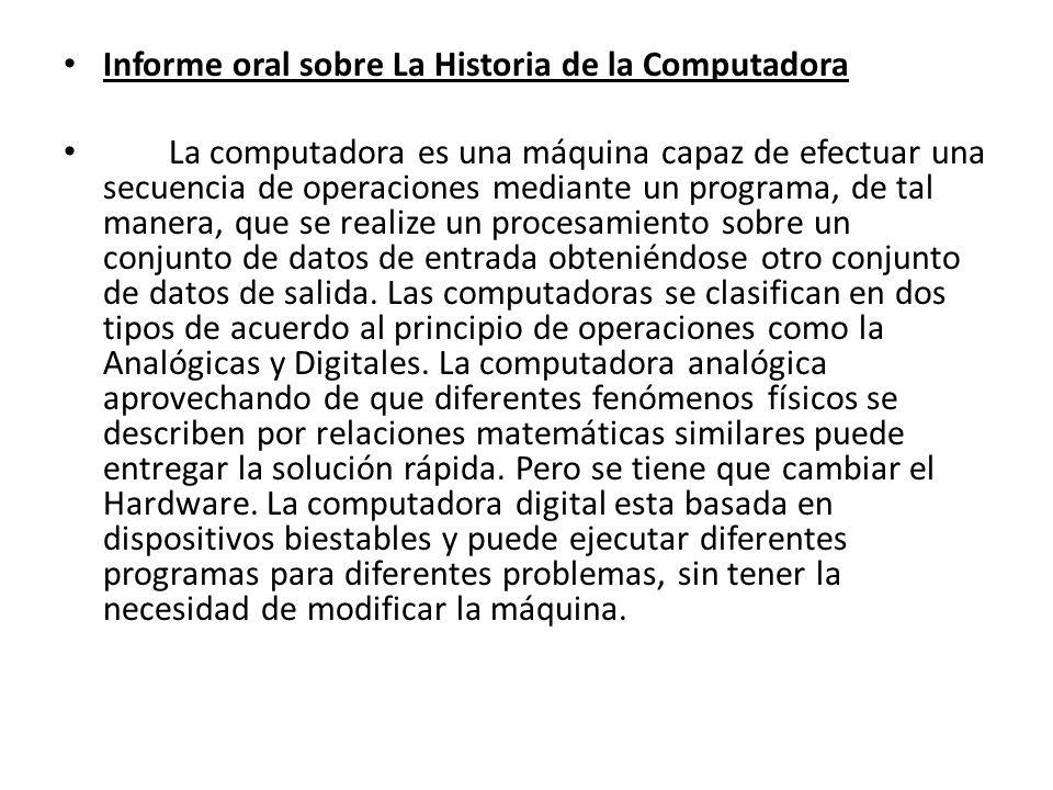 Informe oral sobre La Historia de la Computadora La computadora es una máquina capaz de efectuar una secuencia de operaciones mediante un programa, de