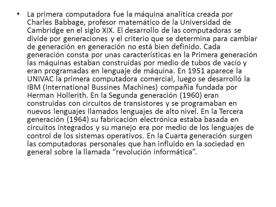 La primera computadora fue la máquina analítica creada por Charles Babbage, profesor matemático de la Universidad de Cambridge en el siglo XIX. El des