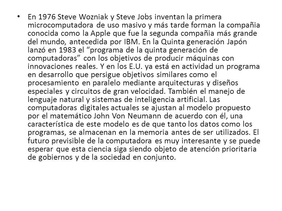 En 1976 Steve Wozniak y Steve Jobs inventan la primera microcomputadora de uso masivo y más tarde forman la compañia conocida como la Apple que fue la