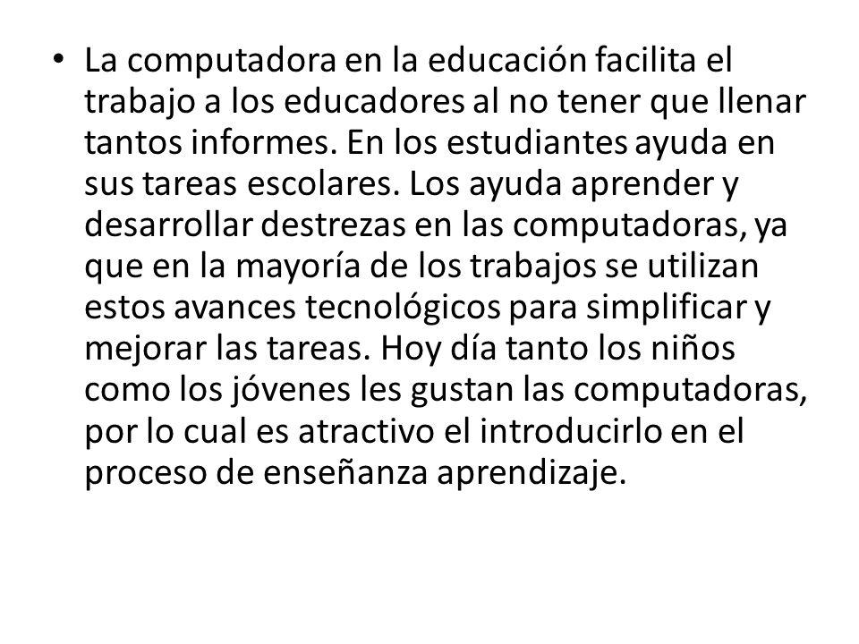 La computadora en la educación facilita el trabajo a los educadores al no tener que llenar tantos informes. En los estudiantes ayuda en sus tareas esc