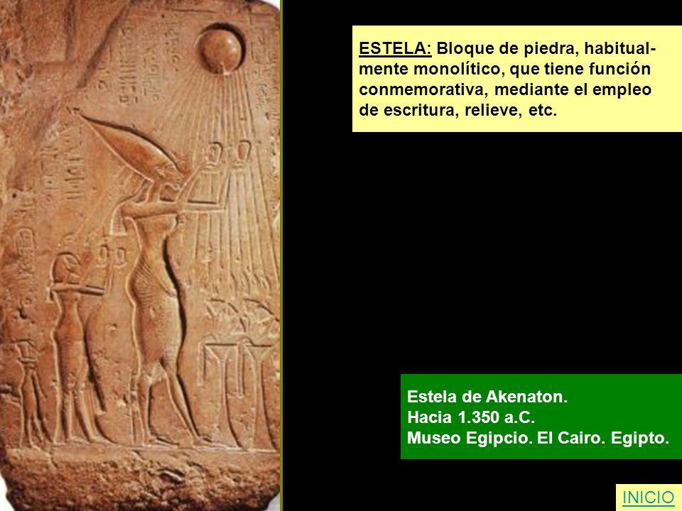 ESTELA: Bloque de piedra, habitual- mente monolítico, que tiene función conmemorativa, mediante el empleo de escritura, relieve, etc. Estela de Akenat