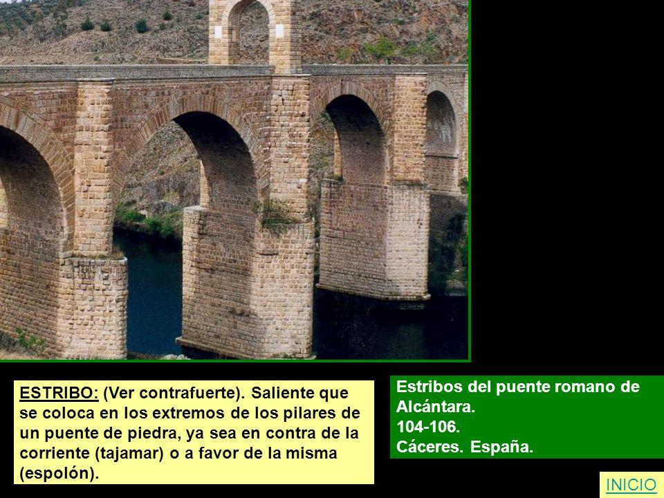 ESTRIBO: (Ver contrafuerte). Saliente que se coloca en los extremos de los pilares de un puente de piedra, ya sea en contra de la corriente (tajamar)
