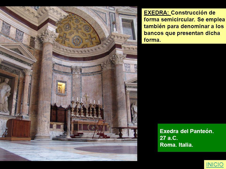 EXEDRA: Construcción de forma semicircular. Se emplea también para denominar a los bancos que presentan dicha forma. Exedra del Panteón. 27 a.C. Roma.