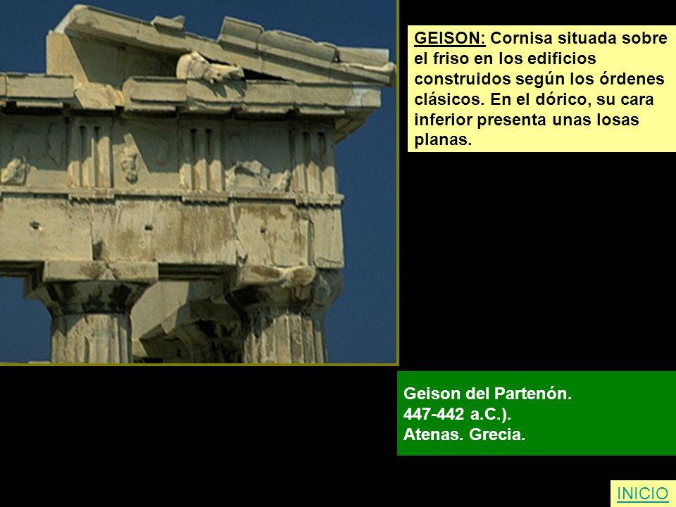 GEISON: Cornisa situada sobre el friso en los edificios construidos según los órdenes clásicos. En el dórico, su cara inferior presenta unas losas pla