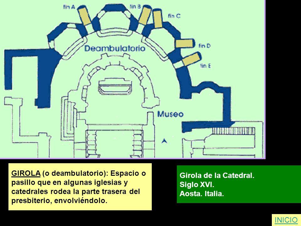 GIROLA (o deambulatorio): Espacio o pasillo que en algunas iglesias y catedrales rodea la parte trasera del presbiterio, envolviéndolo. Girola de la C
