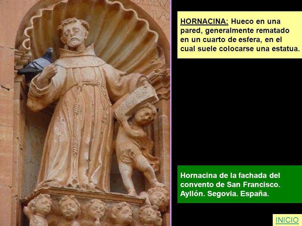 HORNACINA: Hueco en una pared, generalmente rematado en un cuarto de esfera, en el cual suele colocarse una estatua. Hornacina de la fachada del conve