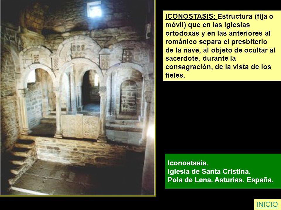 ICONOSTASIS: Estructura (fija o móvil) que en las iglesias ortodoxas y en las anteriores al románico separa el presbiterio de la nave, al objeto de oc