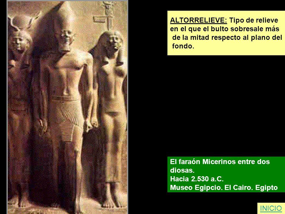 ALTORRELIEVE: Tipo de relieve en el que el bulto sobresale más de la mitad respecto al plano del fondo. El faraón Micerinos entre dos diosas. Hacia 2.