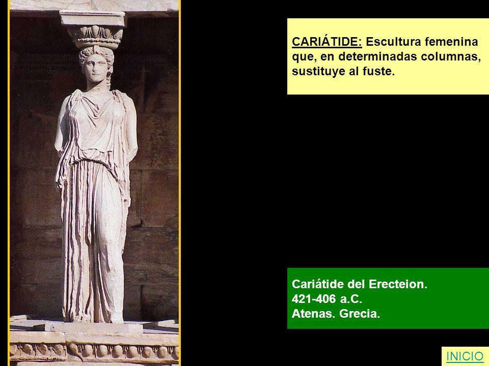 INICIO CARIÁTIDE: Escultura femenina que, en determinadas columnas, sustituye al fuste. Cariátide del Erecteion. 421-406 a.C. Atenas. Grecia.