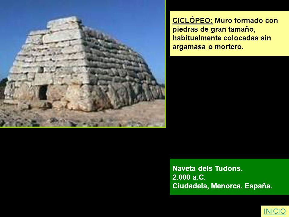 CICLÓPEO: Muro formado con piedras de gran tamaño, habitualmente colocadas sin argamasa o mortero. Naveta dels Tudons. 2.000 a.C. Ciudadela, Menorca.