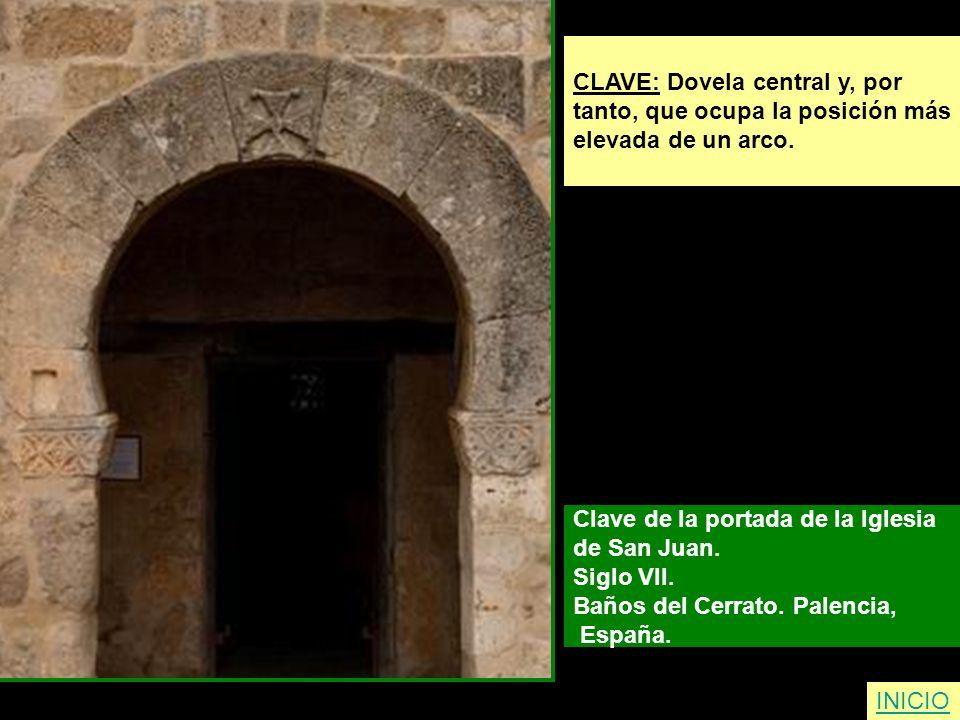 CLAVE: Dovela central y, por tanto, que ocupa la posición más elevada de un arco. Clave de la portada de la Iglesia de San Juan. Siglo VII. Baños del