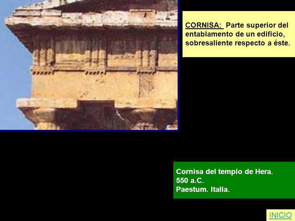 CORNISA: Parte superior del entablamento de un edificio, sobresaliente respecto a éste. Cornisa del templo de Hera. 550 a.C. Paestum. Italia. INICIO