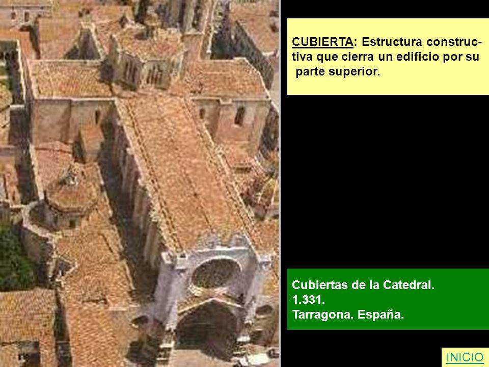 CUBIERTA: Estructura construc- tiva que cierra un edificio por su parte superior. Cubiertas de la Catedral. 1.331. Tarragona. España. INICIO