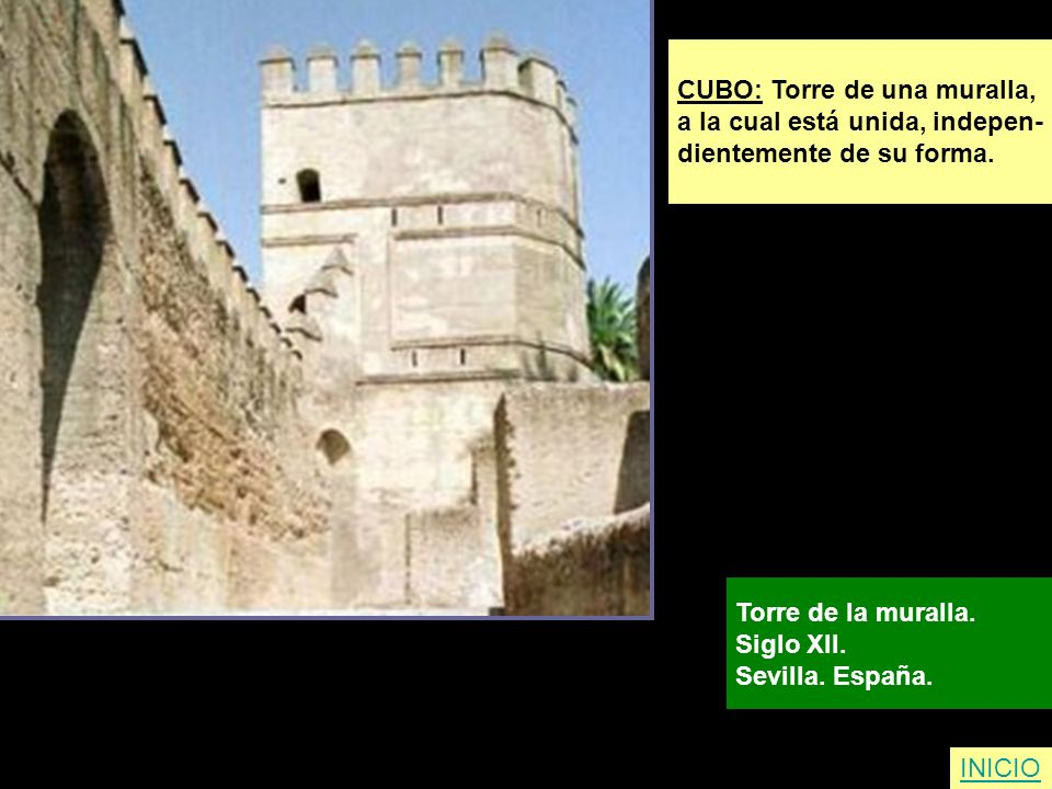 CUBO: Torre de una muralla, a la cual está unida, indepen- dientemente de su forma. Torre de la muralla. Siglo XII. Sevilla. España. INICIO