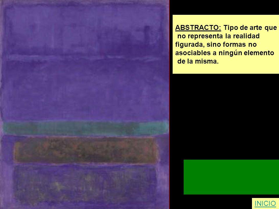 ABSTRACTO: Tipo de arte que no representa la realidad figurada, sino formas no asociables a ningún elemento de la misma. INICIO