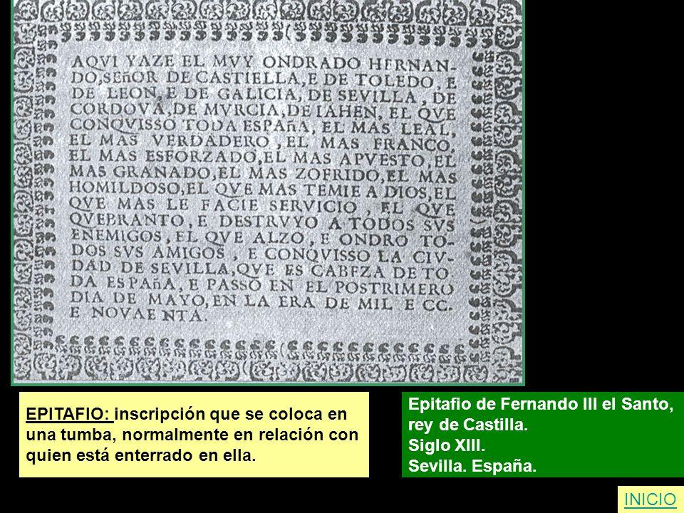 EPITAFIO: inscripción que se coloca en una tumba, normalmente en relación con quien está enterrado en ella. Epitafio de Fernando III el Santo, rey de